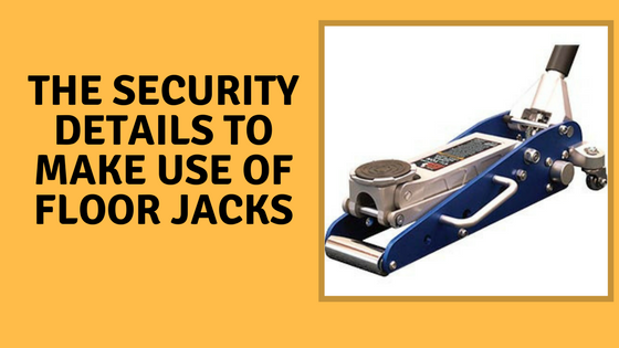 The Security Details To Make Use of Floor Jacks
